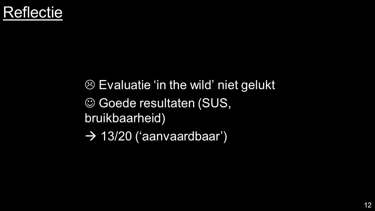 Reflectie 12  Evaluatie 'in the wild' niet gelukt Goede resultaten (SUS, bruikbaarheid)  13/20 ('aanvaardbaar')