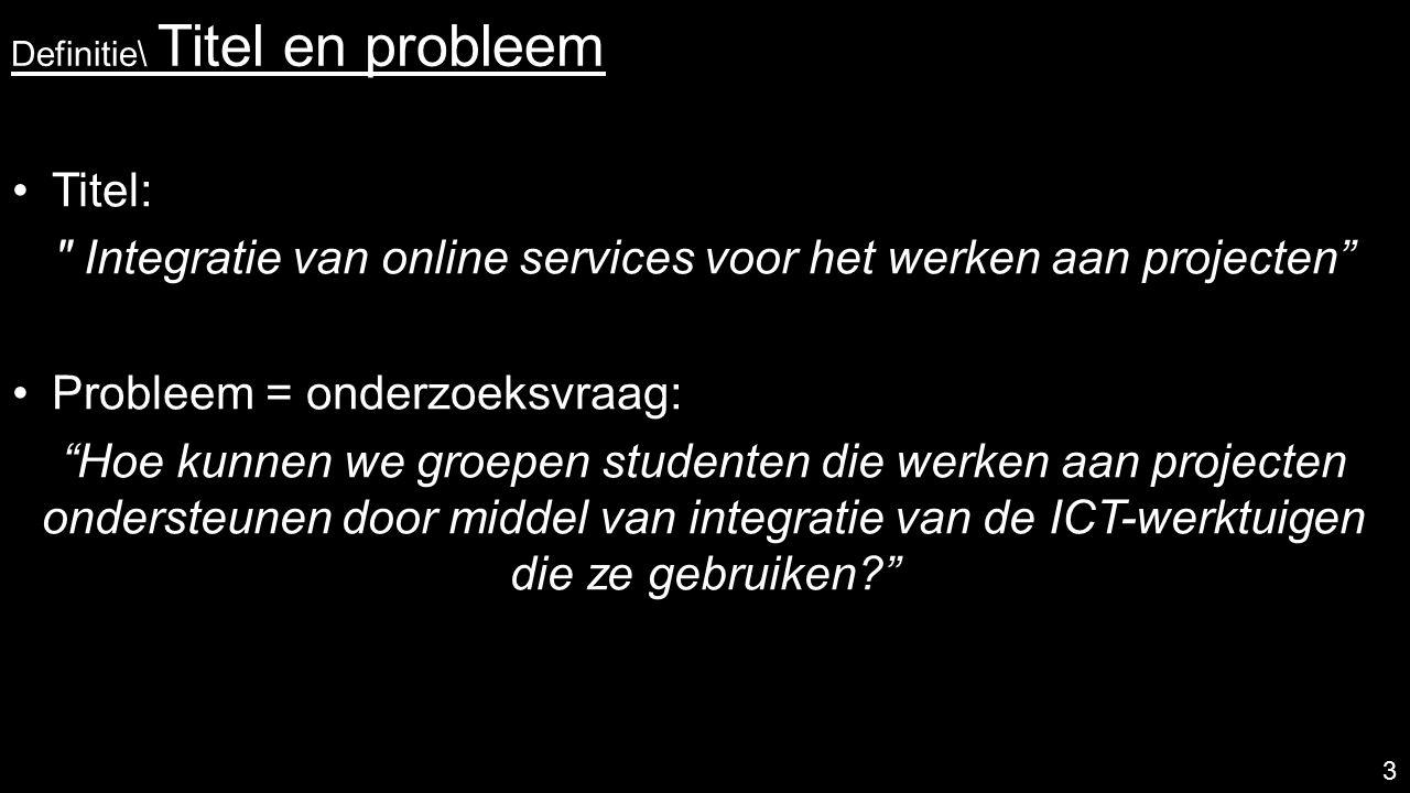 Definitie\ Titel en probleem Titel: Integratie van online services voor het werken aan projecten Probleem = onderzoeksvraag: Hoe kunnen we groepen studenten die werken aan projecten ondersteunen door middel van integratie van de ICT-werktuigen die ze gebruiken? 3