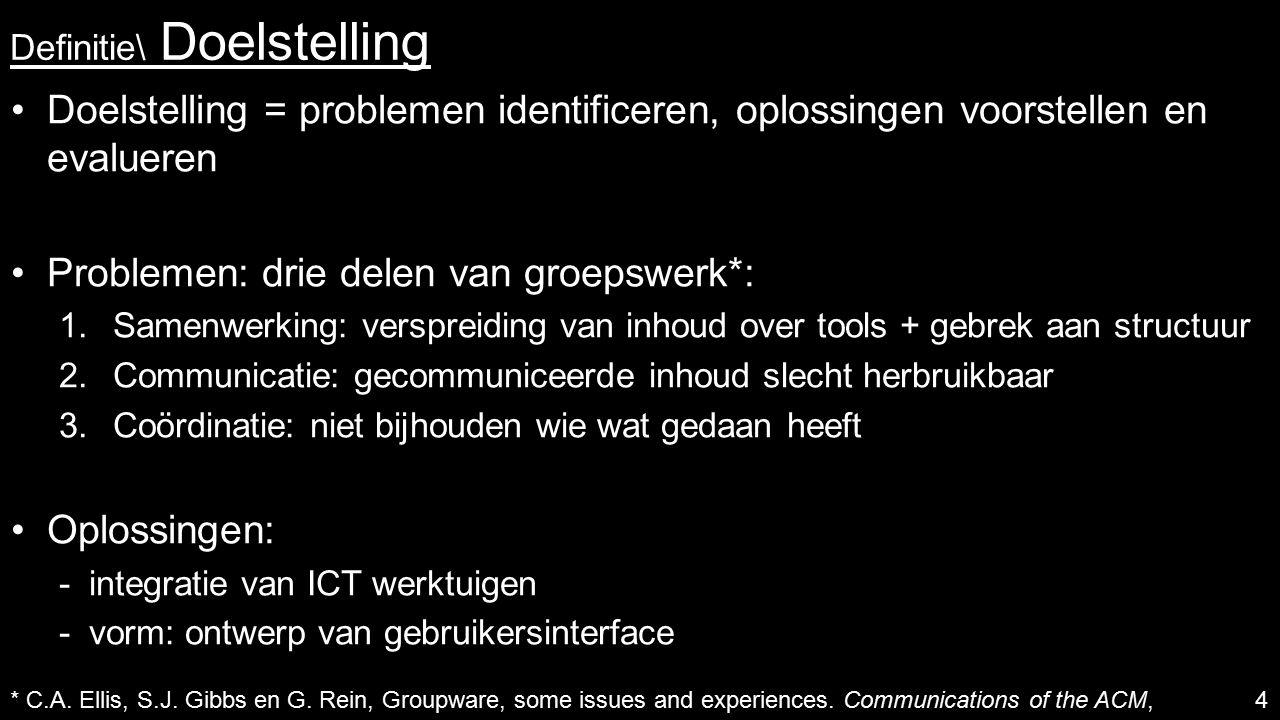 Definitie\ Doelstelling Doelstelling = problemen identificeren, oplossingen voorstellen en evalueren Problemen: drie delen van groepswerk*: 1.Samenwerking: verspreiding van inhoud over tools + gebrek aan structuur 2.Communicatie: gecommuniceerde inhoud slecht herbruikbaar 3.Coördinatie: niet bijhouden wie wat gedaan heeft Oplossingen:  integratie van ICT werktuigen  vorm: ontwerp van gebruikersinterface 4 * C.A.