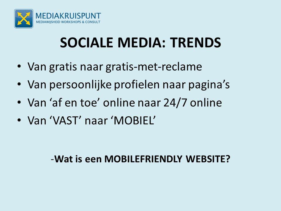 SOCIALE MEDIA: TRENDS Van gratis naar gratis-met-reclame Van persoonlijke profielen naar pagina's Van 'af en toe' online naar 24/7 online Van 'VAST' naar 'MOBIEL' -Wat is een MOBILEFRIENDLY WEBSITE