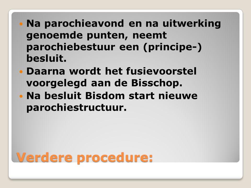 Verdere procedure: Na parochieavond en na uitwerking genoemde punten, neemt parochiebestuur een (principe-) besluit. Daarna wordt het fusievoorstel vo