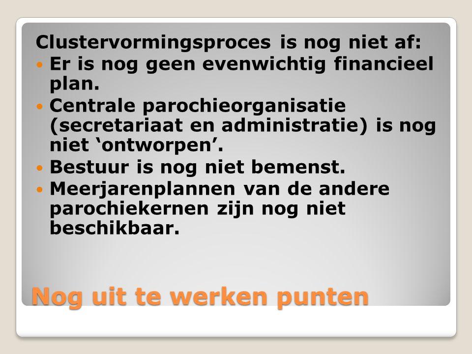 Nog uit te werken punten Clustervormingsproces is nog niet af: Er is nog geen evenwichtig financieel plan. Centrale parochieorganisatie (secretariaat