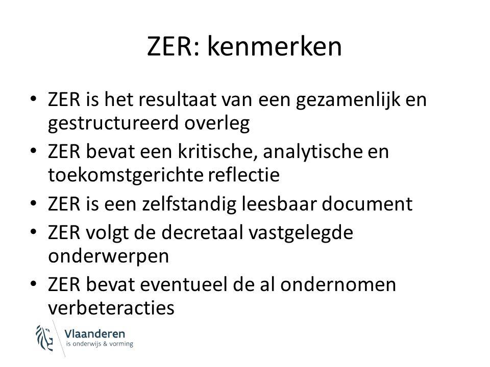 ZER: kenmerken ZER is het resultaat van een gezamenlijk en gestructureerd overleg ZER bevat een kritische, analytische en toekomstgerichte reflectie ZER is een zelfstandig leesbaar document ZER volgt de decretaal vastgelegde onderwerpen ZER bevat eventueel de al ondernomen verbeteracties