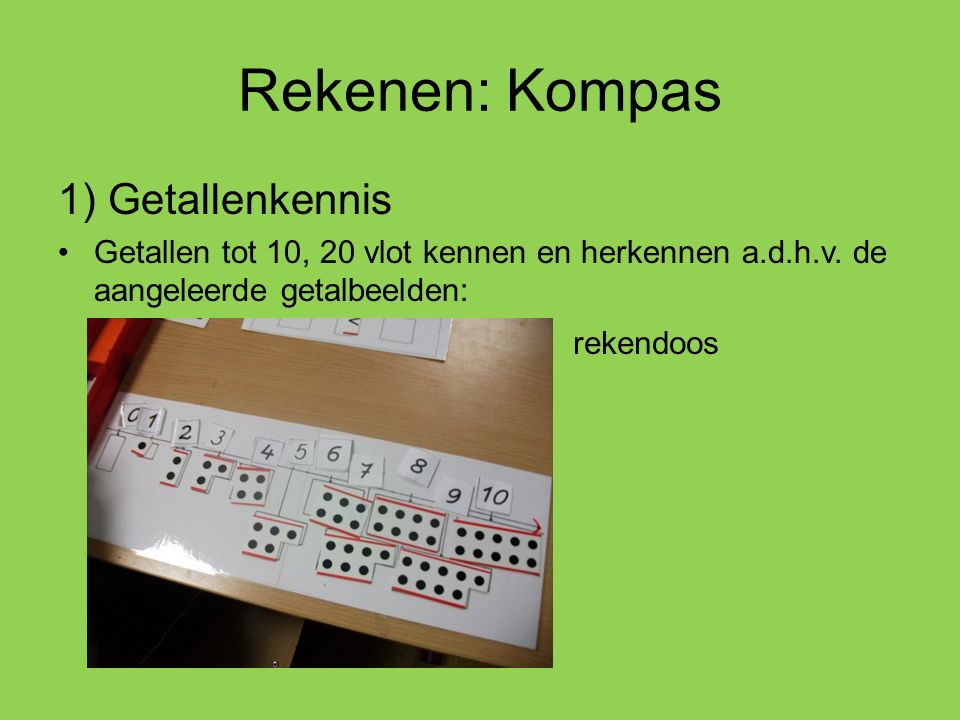 Rekenen: Kompas 1) Getallenkennis Getallen tot 10, 20 vlot kennen en herkennen a.d.h.v. de aangeleerde getalbeelden: rekendoos