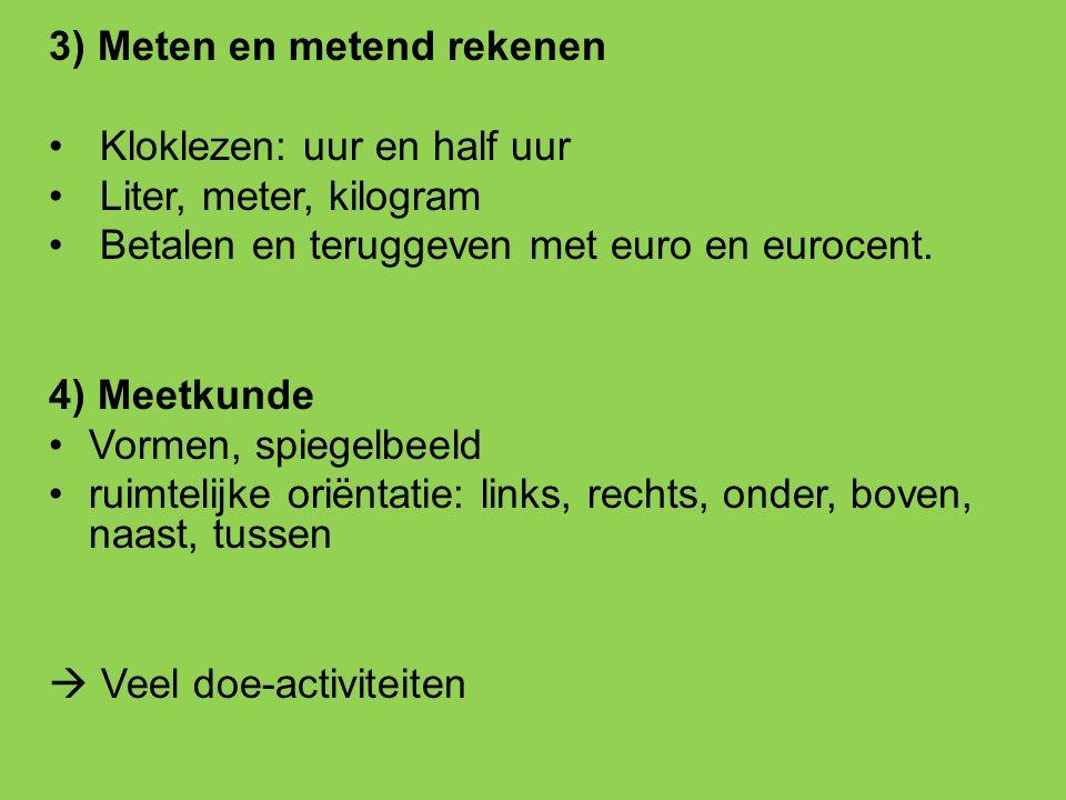 3) Meten en metend rekenen Kloklezen: uur en half uur Liter, meter, kilogram Betalen en teruggeven met euro en eurocent. 4) Meetkunde Vormen, spiegelb