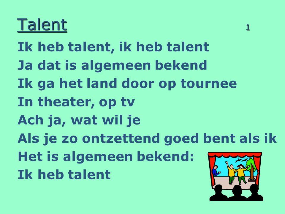 Talent 1 Ik heb talent, ik heb talent Ja dat is algemeen bekend Ik ga het land door op tournee In theater, op tv Ach ja, wat wil je Als je zo ontzettend goed bent als ik Het is algemeen bekend: Ik heb talent