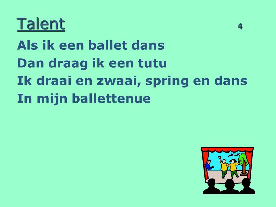 Talent 4 Als ik een ballet dans Dan draag ik een tutu Ik draai en zwaai, spring en dans In mijn ballettenue