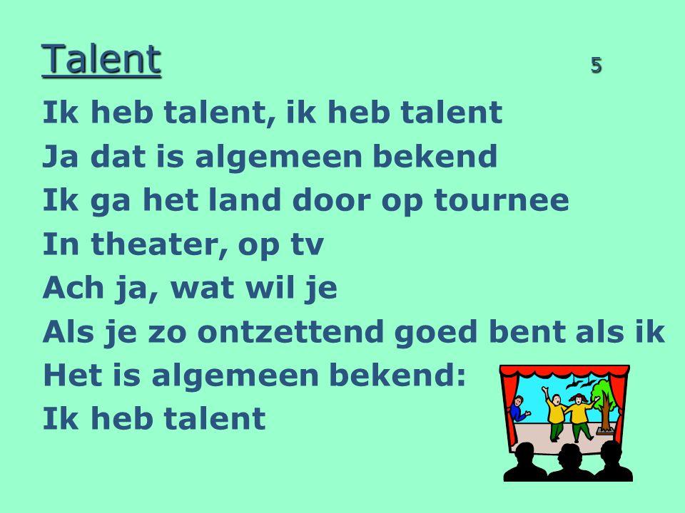 Talent 5 Ik heb talent, ik heb talent Ja dat is algemeen bekend Ik ga het land door op tournee In theater, op tv Ach ja, wat wil je Als je zo ontzettend goed bent als ik Het is algemeen bekend: Ik heb talent