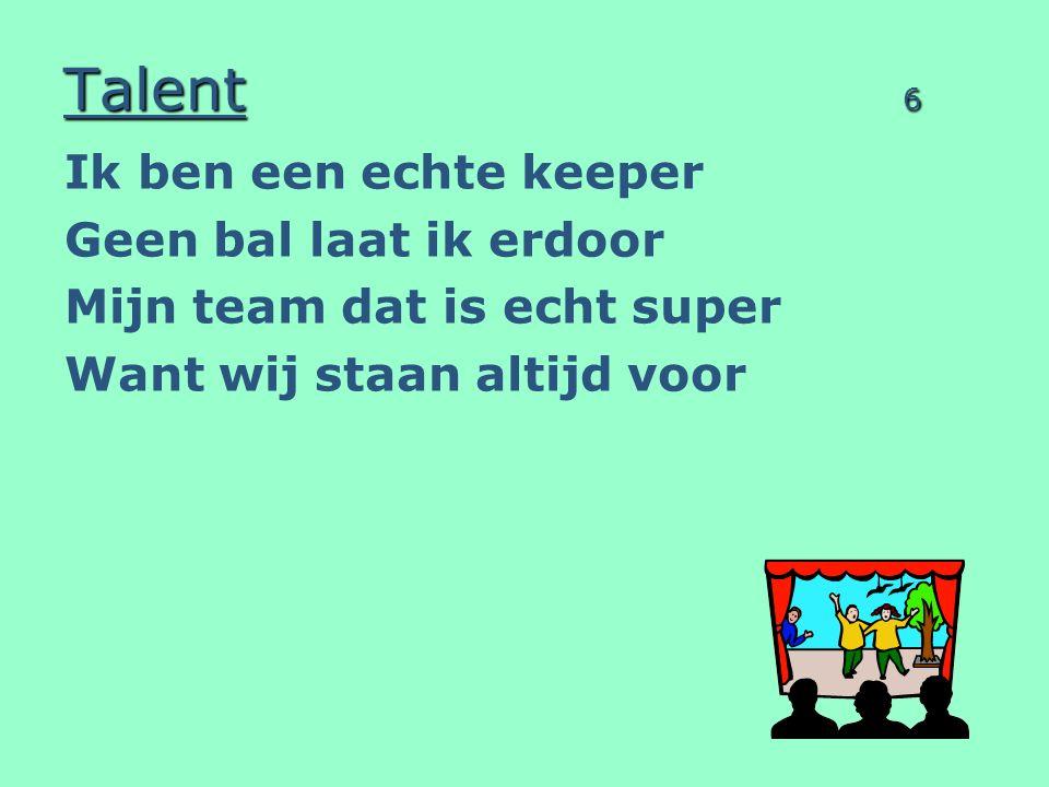 Talent 6 Ik ben een echte keeper Geen bal laat ik erdoor Mijn team dat is echt super Want wij staan altijd voor