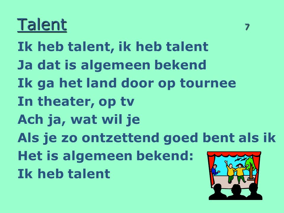 Talent 7 Ik heb talent, ik heb talent Ja dat is algemeen bekend Ik ga het land door op tournee In theater, op tv Ach ja, wat wil je Als je zo ontzettend goed bent als ik Het is algemeen bekend: Ik heb talent