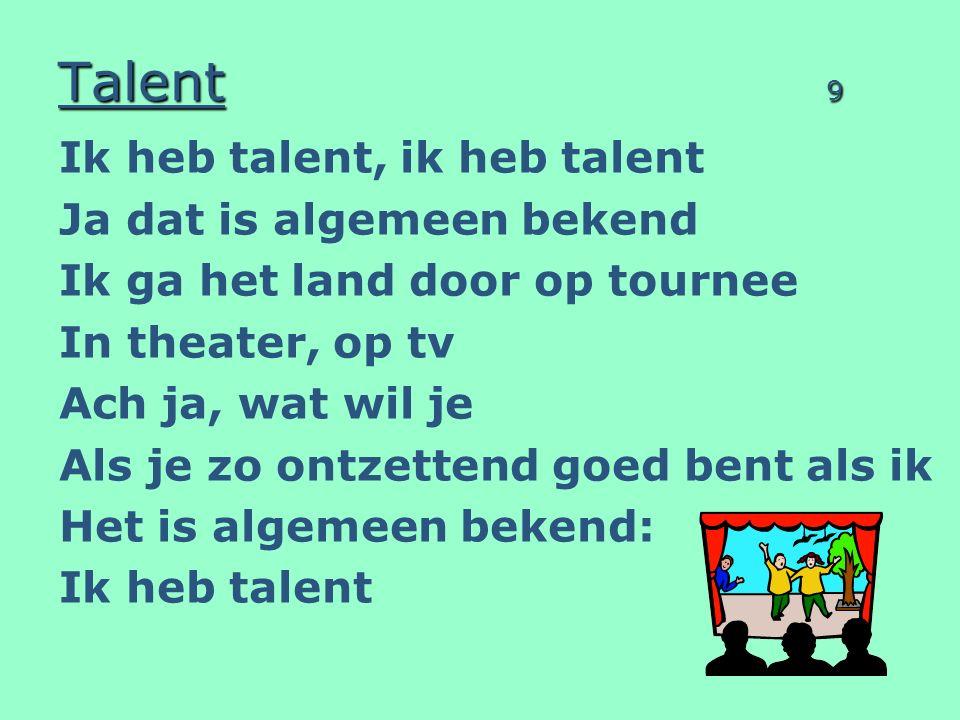 Talent 9 Ik heb talent, ik heb talent Ja dat is algemeen bekend Ik ga het land door op tournee In theater, op tv Ach ja, wat wil je Als je zo ontzettend goed bent als ik Het is algemeen bekend: Ik heb talent