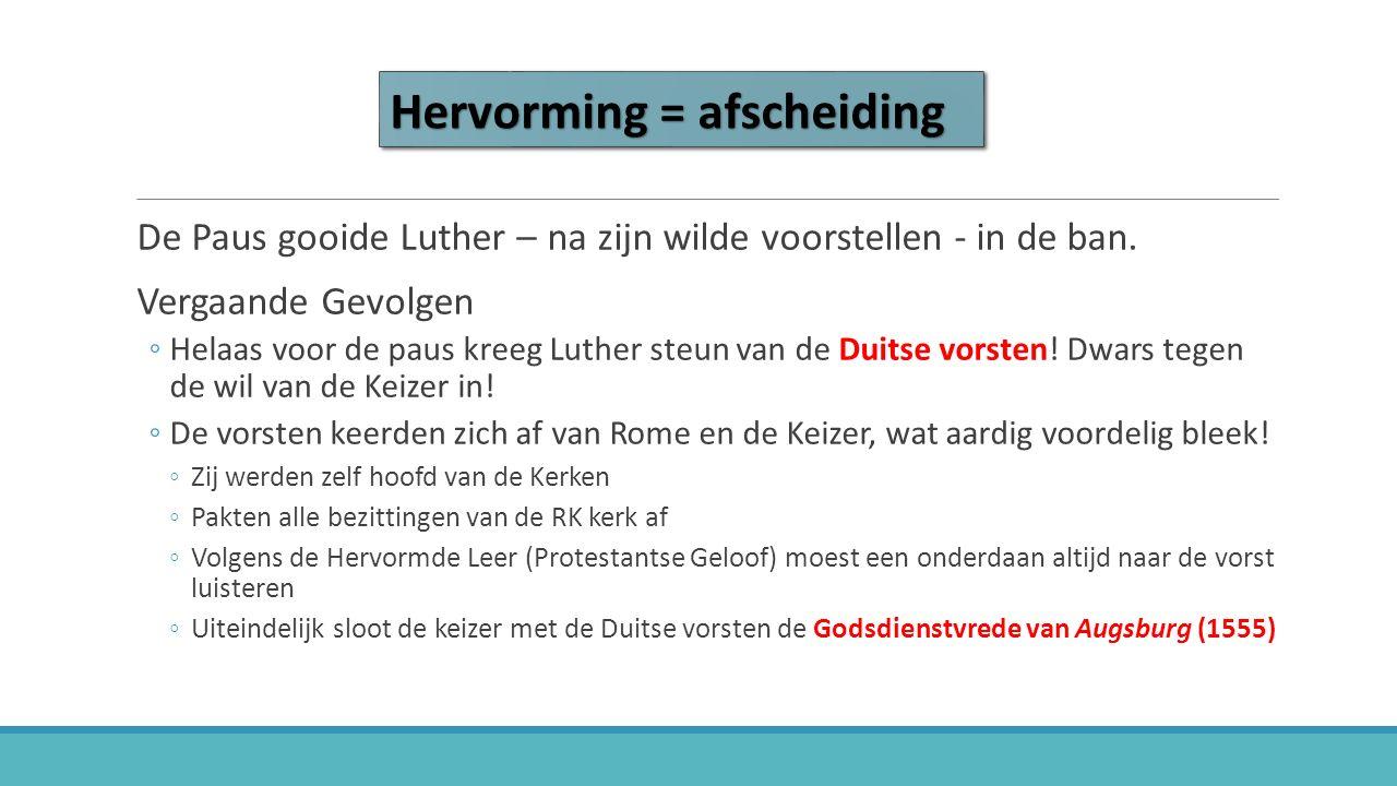 Hervorming = afscheiding De Paus gooide Luther – na zijn wilde voorstellen - in de ban. Vergaande Gevolgen ◦Helaas voor de paus kreeg Luther steun van
