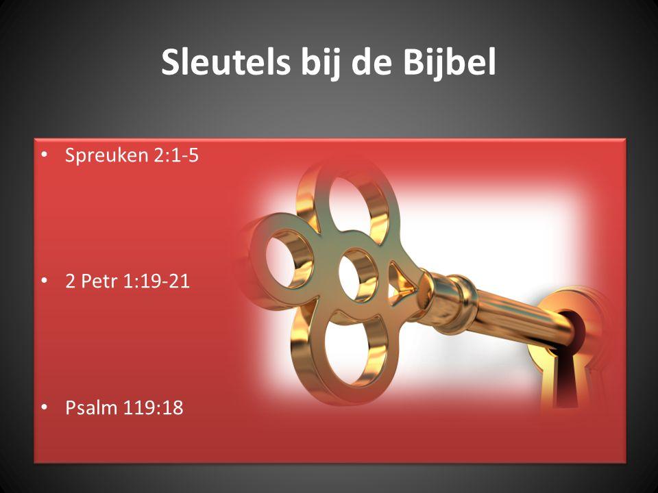 Sleutels bij de Bijbel Spreuken 2:1-5 2 Petr 1:19-21 Psalm 119:18 Spreuken 2:1-5 2 Petr 1:19-21 Psalm 119:18