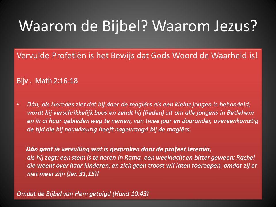 Waarom de Bijbel? Waarom Jezus? Vervulde Profetiën is het Bewijs dat Gods Woord de Waarheid is! Bijv. Math 2:16-18 Dán, als Herodes ziet dat hij door