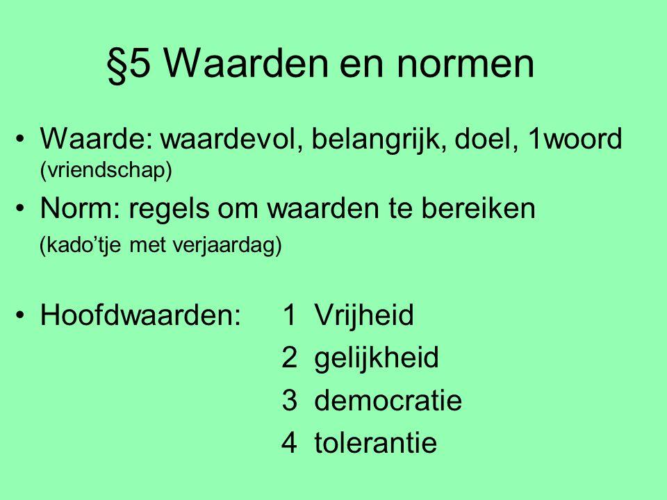 §5 Waarden en normen Waarde: waardevol, belangrijk, doel, 1woord (vriendschap) Norm: regels om waarden te bereiken (kado'tje met verjaardag) Hoofdwaar