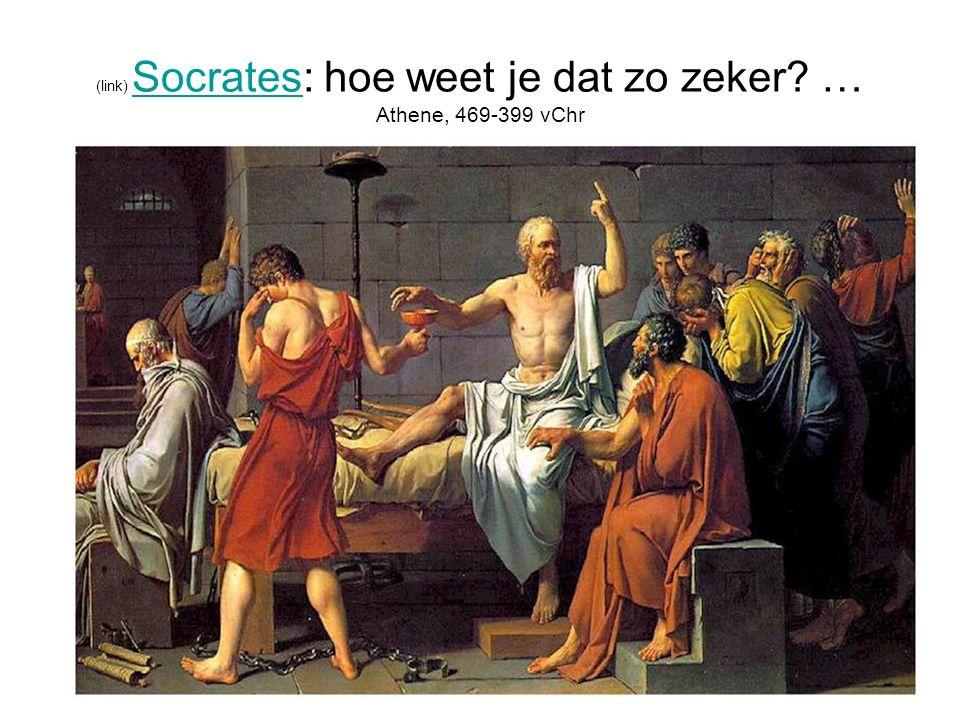 (link) Socrates: hoe weet je dat zo zeker? … Athene, 469-399 vChr Socrates