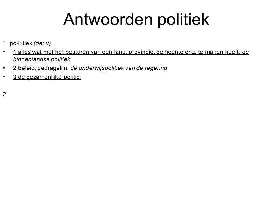 Antwoorden politiek 1. po·li·tiek (de; v) 1 alles wat met het besturen van een land, provincie, gemeente enz. te maken heeft: de binnenlandse politiek
