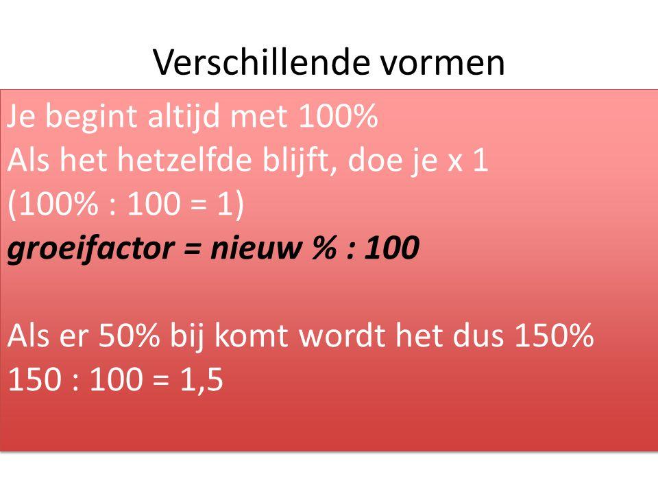 Verschillende vormen Je begint altijd met 100% Als het hetzelfde blijft, doe je x 1 (100% : 100 = 1) groeifactor = nieuw % : 100 Als er 50% bij komt wordt het dus 150% 150 : 100 = 1,5 Je begint altijd met 100% Als het hetzelfde blijft, doe je x 1 (100% : 100 = 1) groeifactor = nieuw % : 100 Als er 50% bij komt wordt het dus 150% 150 : 100 = 1,5