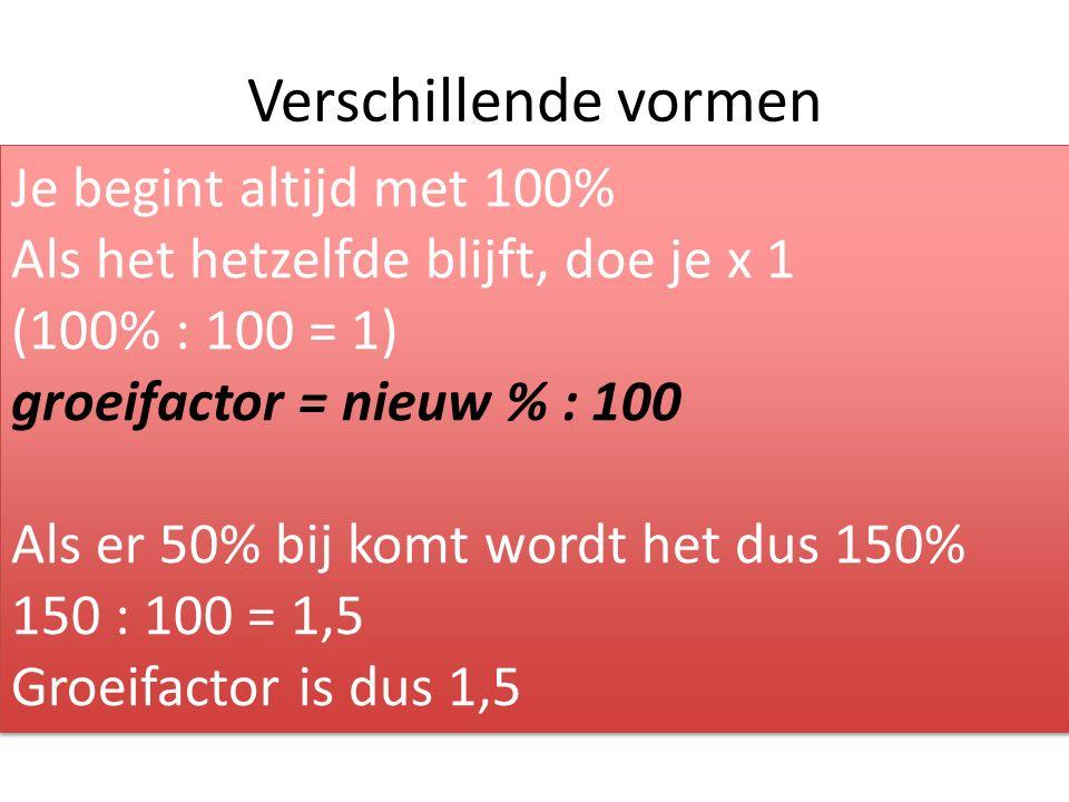 Verschillende vormen Je begint altijd met 100% Als het hetzelfde blijft, doe je x 1 (100% : 100 = 1) groeifactor = nieuw % : 100 Als er 50% bij komt wordt het dus 150% 150 : 100 = 1,5 Groeifactor is dus 1,5 Je begint altijd met 100% Als het hetzelfde blijft, doe je x 1 (100% : 100 = 1) groeifactor = nieuw % : 100 Als er 50% bij komt wordt het dus 150% 150 : 100 = 1,5 Groeifactor is dus 1,5