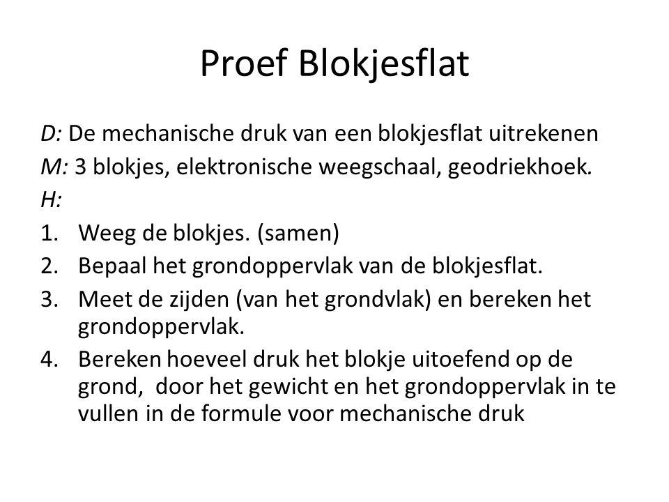 Proef Blokjesflat D: De mechanische druk van een blokjesflat uitrekenen M: 3 blokjes, elektronische weegschaal, geodriekhoek. H: 1.Weeg de blokjes. (s
