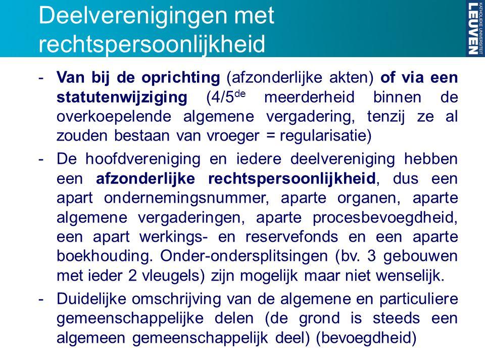 Deelverenigingen met rechtspersoonlijkheid -Van bij de oprichting (afzonderlijke akten) of via een statutenwijziging (4/5 de meerderheid binnen de ove