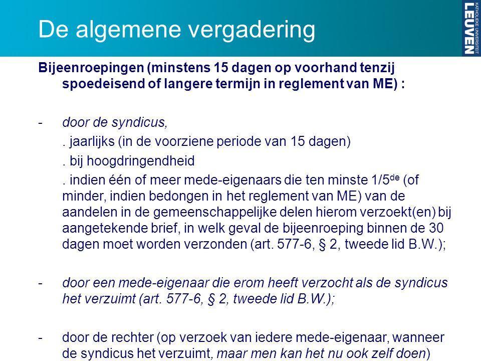 De algemene vergadering Bijeenroepingen (minstens 15 dagen op voorhand tenzij spoedeisend of langere termijn in reglement van ME) : -door de syndicus,