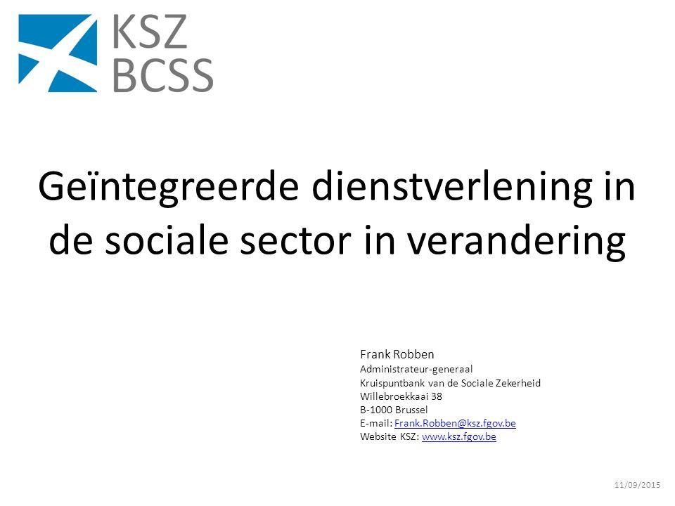 Frank Robben Administrateur-generaal Kruispuntbank van de Sociale Zekerheid Willebroekkaai 38 B-1000 Brussel E-mail: Frank.Robben@ksz.fgov.beFrank.Robben@ksz.fgov.be Website KSZ: www.ksz.fgov.bewww.ksz.fgov.be 11/09/2015 Geïntegreerde dienstverlening in de sociale sector in verandering