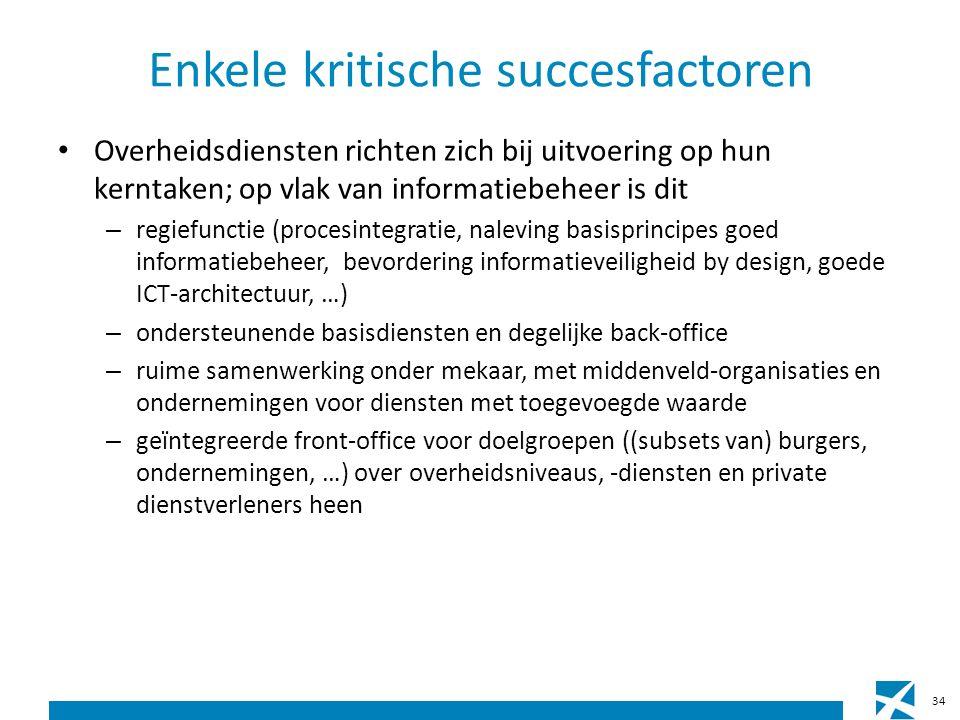 Enkele kritische succesfactoren Overheidsdiensten richten zich bij uitvoering op hun kerntaken; op vlak van informatiebeheer is dit – regiefunctie (procesintegratie, naleving basisprincipes goed informatiebeheer, bevordering informatieveiligheid by design, goede ICT-architectuur, …) – ondersteunende basisdiensten en degelijke back-office – ruime samenwerking onder mekaar, met middenveld-organisaties en ondernemingen voor diensten met toegevoegde waarde – geïntegreerde front-office voor doelgroepen ((subsets van) burgers, ondernemingen, …) over overheidsniveaus, -diensten en private dienstverleners heen 34