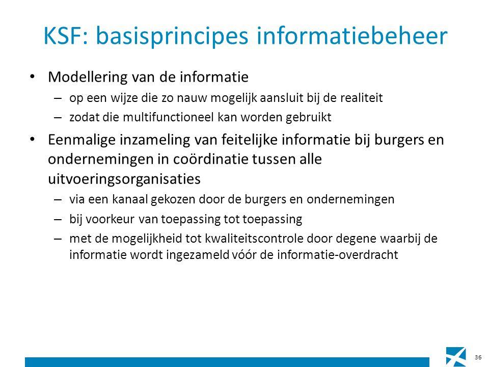 KSF: basisprincipes informatiebeheer Modellering van de informatie – op een wijze die zo nauw mogelijk aansluit bij de realiteit – zodat die multifunctioneel kan worden gebruikt Eenmalige inzameling van feitelijke informatie bij burgers en ondernemingen in coördinatie tussen alle uitvoeringsorganisaties – via een kanaal gekozen door de burgers en ondernemingen – bij voorkeur van toepassing tot toepassing – met de mogelijkheid tot kwaliteitscontrole door degene waarbij de informatie wordt ingezameld vóór de informatie-overdracht 36