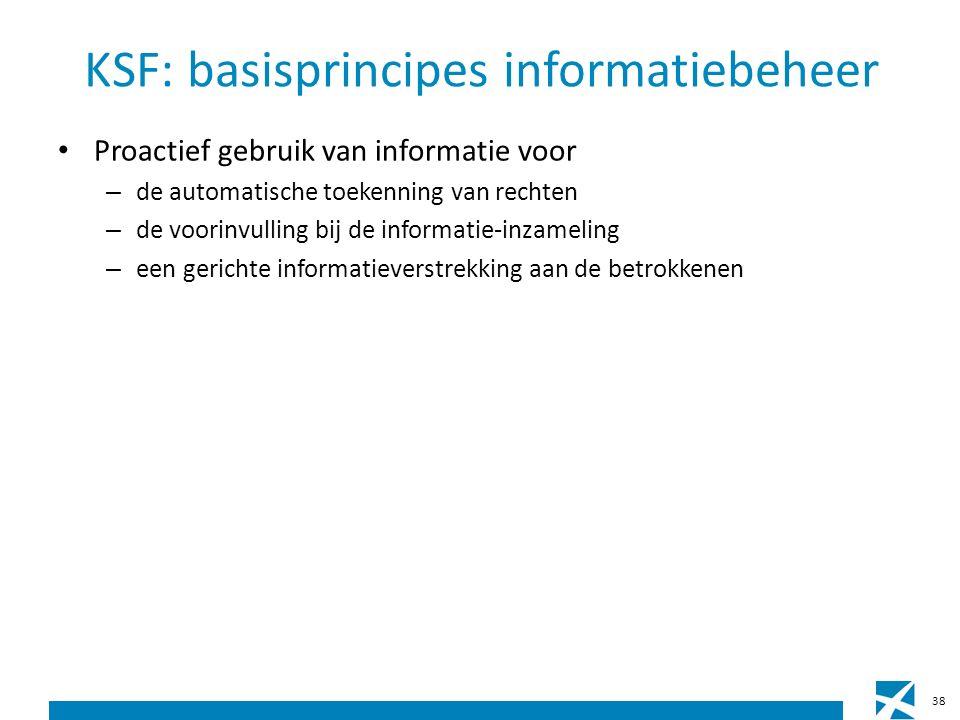 KSF: basisprincipes informatiebeheer Proactief gebruik van informatie voor – de automatische toekenning van rechten – de voorinvulling bij de informatie-inzameling – een gerichte informatieverstrekking aan de betrokkenen 38
