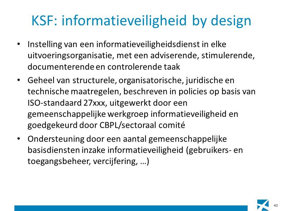KSF: informatieveiligheid by design Instelling van een informatieveiligheidsdienst in elke uitvoeringsorganisatie, met een adviserende, stimulerende, documenterende en controlerende taak Geheel van structurele, organisatorische, juridische en technische maatregelen, beschreven in policies op basis van ISO-standaard 27xxx, uitgewerkt door een gemeenschappelijke werkgroep informatieveiligheid en goedgekeurd door CBPL/sectoraal comité Ondersteuning door een aantal gemeenschappelijke basisdiensten inzake informatieveiligheid (gebruikers- en toegangsbeheer, vercijfering, …) 40