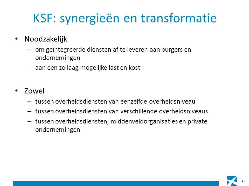 KSF: synergieën en transformatie Noodzakelijk – om geïntegreerde diensten af te leveren aan burgers en ondernemingen – aan een zo laag mogelijke last en kost Zowel – tussen overheidsdiensten van eenzelfde overheidsniveau – tussen overheidsdiensten van verschillende overheidsniveaus – tussen overheidsdiensten, middenveldorganisaties en private ondernemingen 43