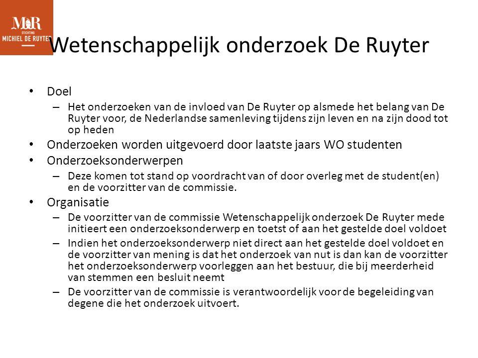 Wetenschappelijk onderzoek De Ruyter Doel – Het onderzoeken van de invloed van De Ruyter op alsmede het belang van De Ruyter voor, de Nederlandse samenleving tijdens zijn leven en na zijn dood tot op heden Onderzoeken worden uitgevoerd door laatste jaars WO studenten Onderzoeksonderwerpen – Deze komen tot stand op voordracht van of door overleg met de student(en) en de voorzitter van de commissie.