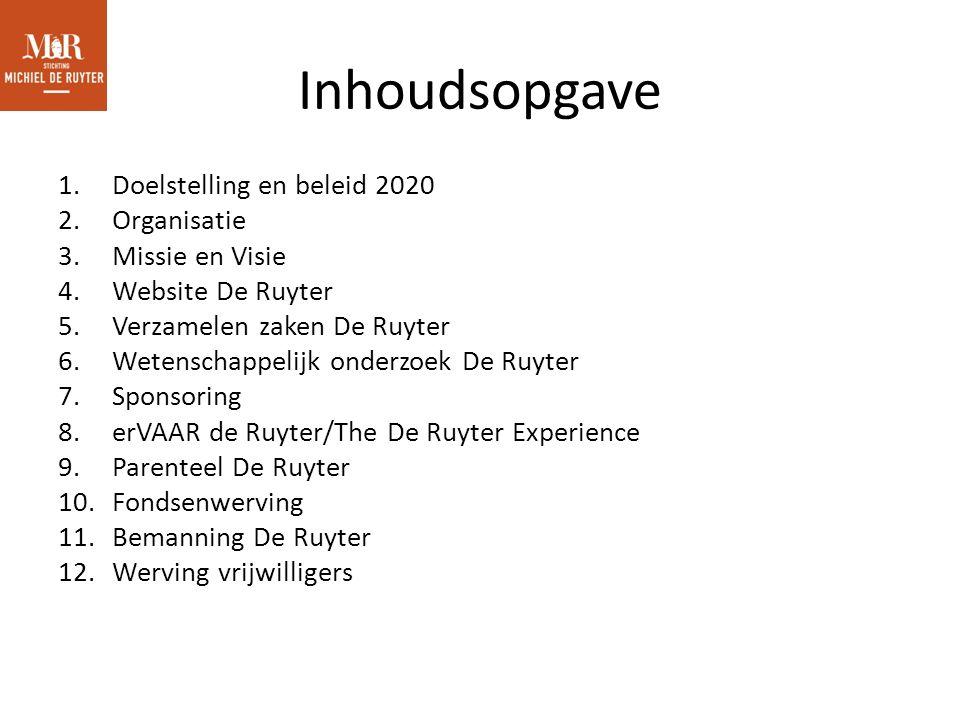 Inhoudsopgave 1.Doelstelling en beleid 2020 2.Organisatie 3.Missie en Visie 4.Website De Ruyter 5.Verzamelen zaken De Ruyter 6.Wetenschappelijk onderzoek De Ruyter 7.Sponsoring 8.erVAAR de Ruyter/The De Ruyter Experience 9.Parenteel De Ruyter 10.Fondsenwerving 11.Bemanning De Ruyter 12.Werving vrijwilligers