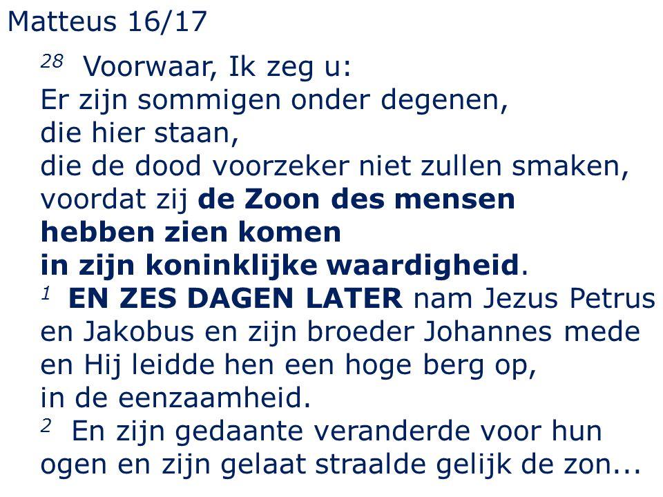 Matteus 16/17 28 Voorwaar, Ik zeg u: Er zijn sommigen onder degenen, die hier staan, die de dood voorzeker niet zullen smaken, voordat zij de Zoon des mensen hebben zien komen in zijn koninklijke waardigheid.