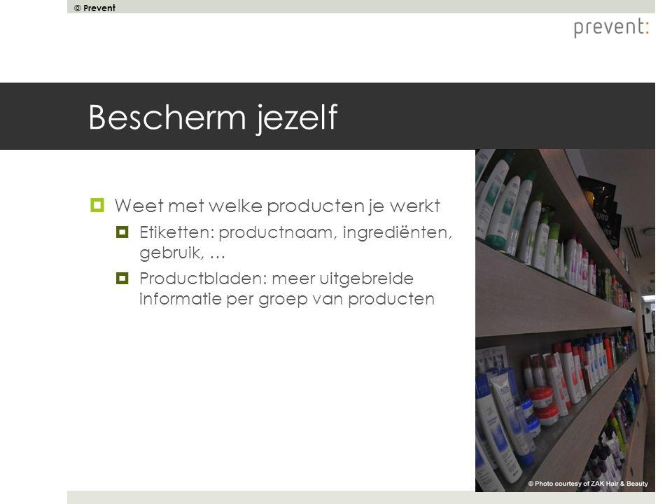 © Prevent Bescherm jezelf  Weet met welke producten je werkt  Etiketten: productnaam, ingrediënten, gebruik, …  Productbladen: meer uitgebreide inf