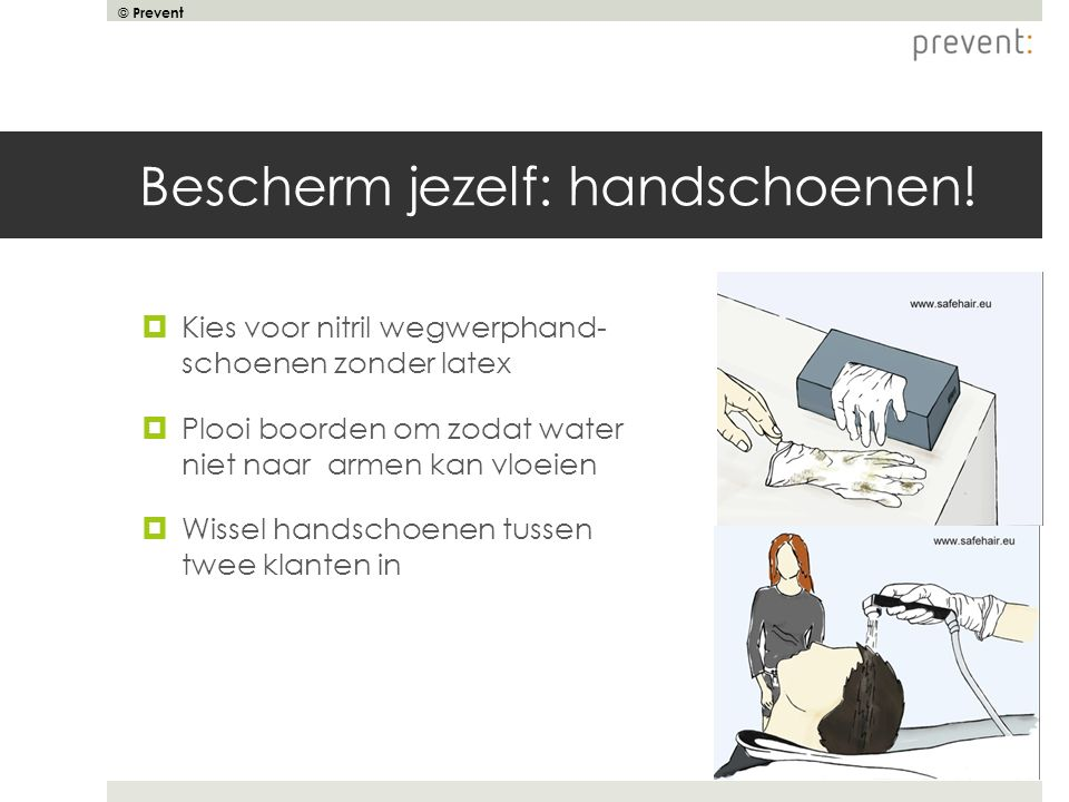 © Prevent Bescherm jezelf: handschoenen!  Kies voor nitril wegwerphand- schoenen zonder latex  Plooi boorden om zodat water niet naar armen kan vloe