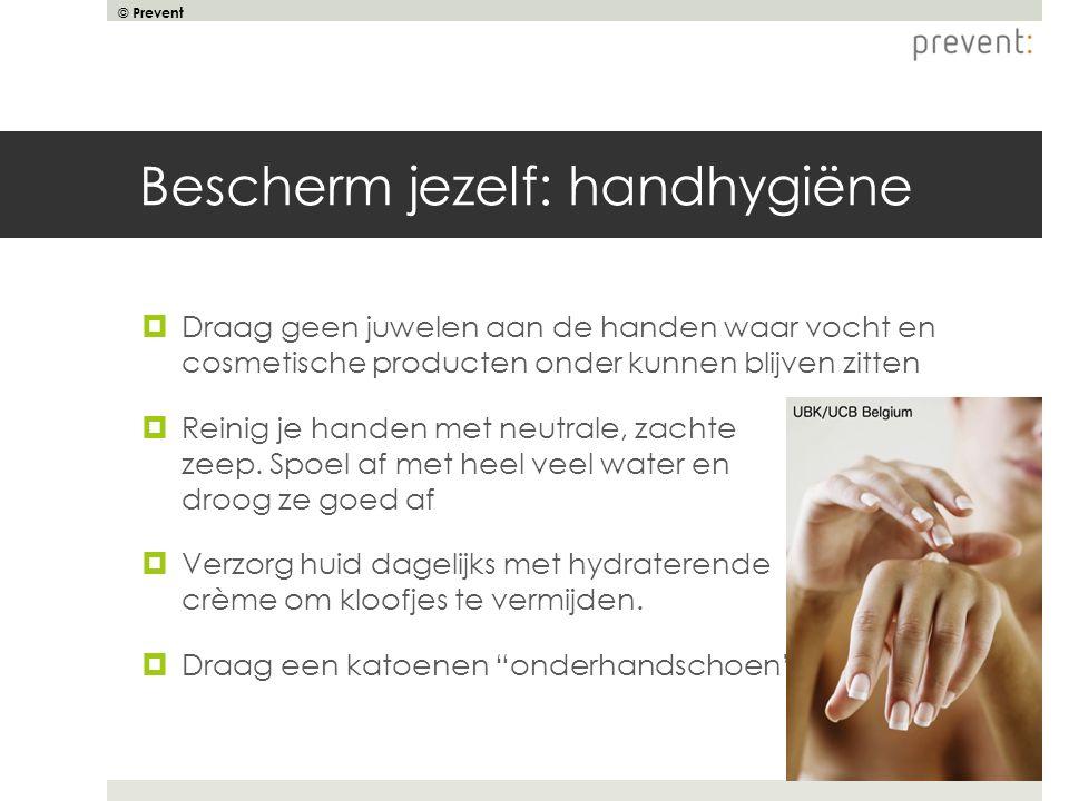 © Prevent Bescherm jezelf: handhygiëne  Draag geen juwelen aan de handen waar vocht en cosmetische producten onder kunnen blijven zitten  Reinig je