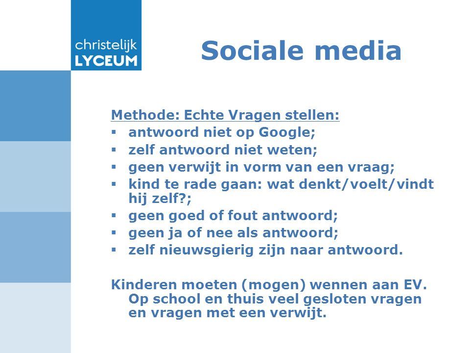 Sociale media Methode: Echte Vragen stellen:  antwoord niet op Google;  zelf antwoord niet weten;  geen verwijt in vorm van een vraag;  kind te ra
