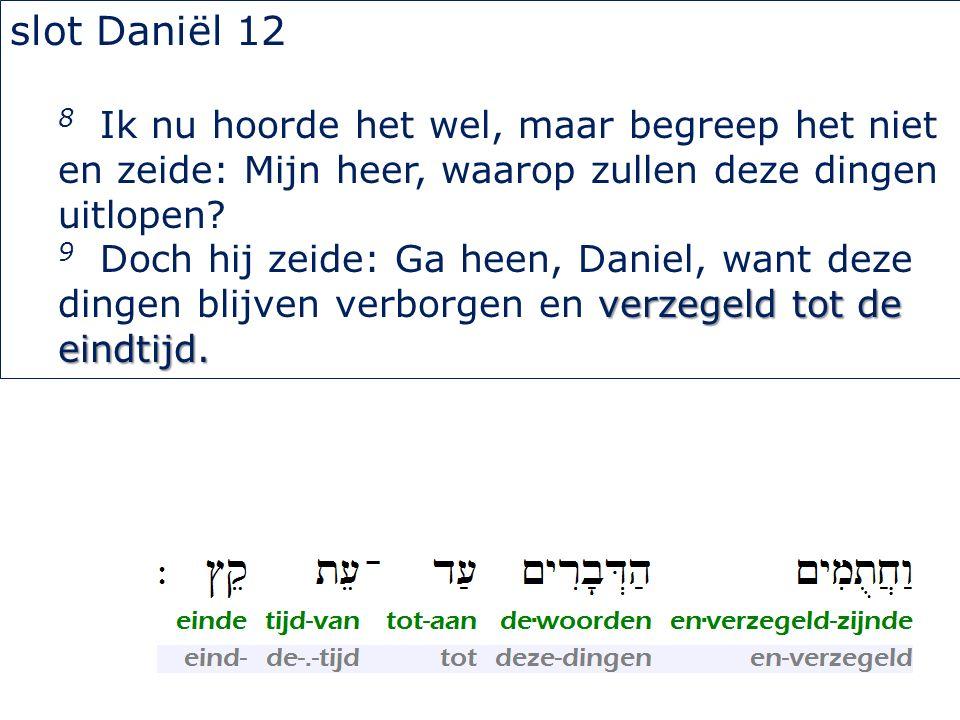 slot Daniël 12 8 Ik nu hoorde het wel, maar begreep het niet en zeide: Mijn heer, waarop zullen deze dingen uitlopen? verzegeld tot de eindtijd. 9 Doc
