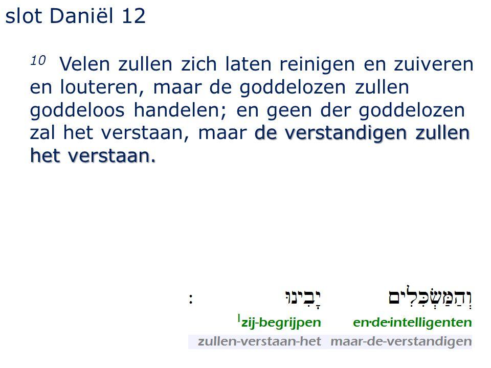 slot Daniël 12 de verstandigen zullen het verstaan. 10 Velen zullen zich laten reinigen en zuiveren en louteren, maar de goddelozen zullen goddeloos h