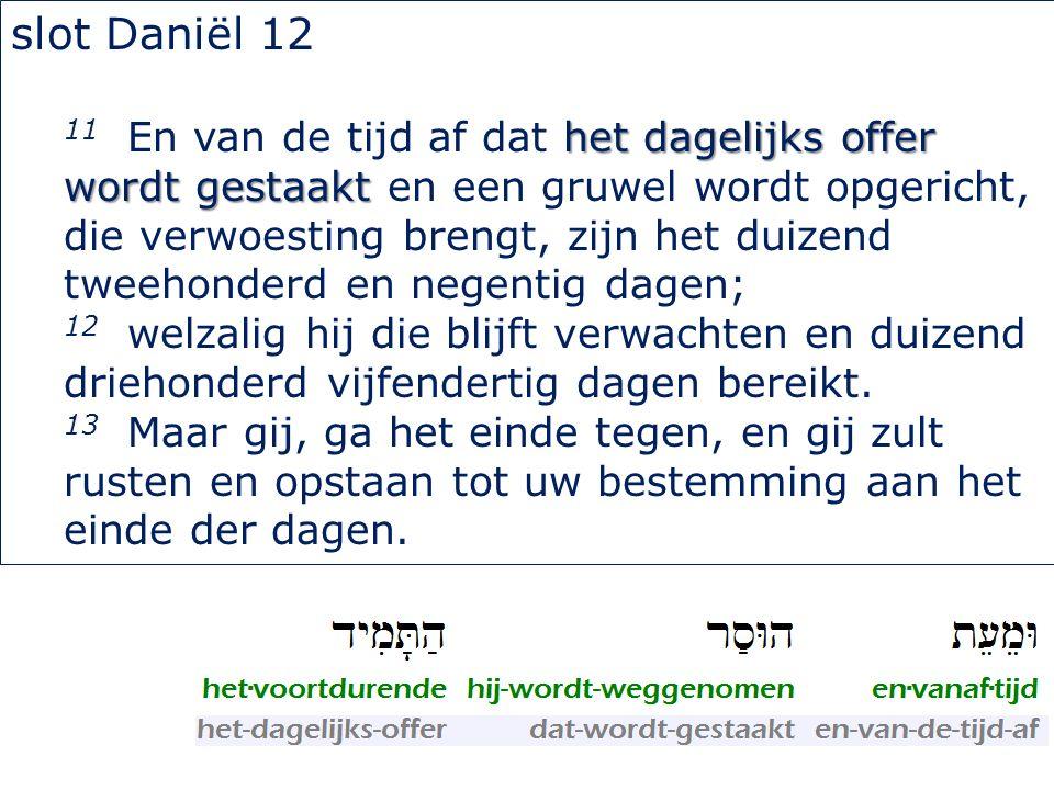 slot Daniël 12 het dagelijks offer wordt gestaakt 11 En van de tijd af dat het dagelijks offer wordt gestaakt en een gruwel wordt opgericht, die verwo