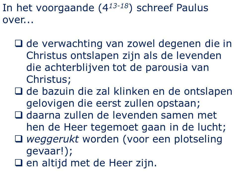 In het voorgaande (4 13-18 ) schreef Paulus over...  de verwachting van zowel degenen die in Christus ontslapen zijn als de levenden die achterblijve