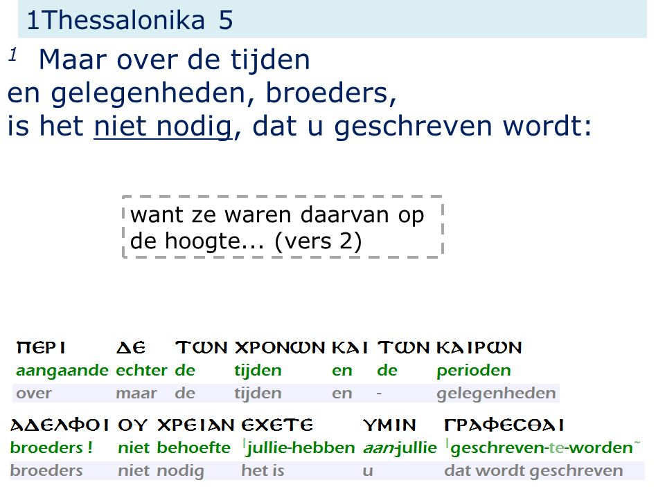 1Thessalonika 5 1 Maar over de tijden en gelegenheden, broeders, is het niet nodig, dat u geschreven wordt: want ze waren daarvan op de hoogte... (ver