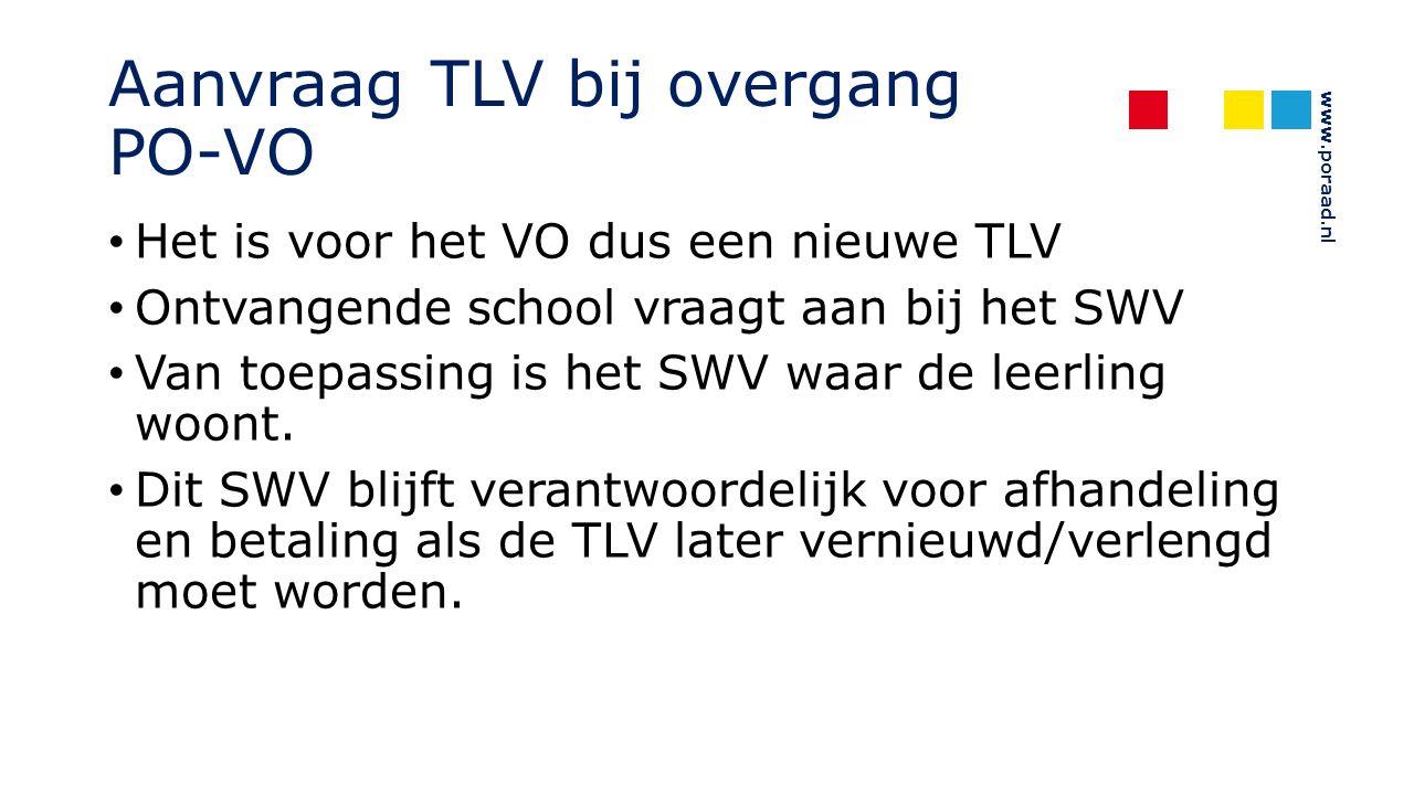 www.poraad.nl Aanvraag TLV bij overgang PO-VO Het is voor het VO dus een nieuwe TLV Ontvangende school vraagt aan bij het SWV Van toepassing is het SWV waar de leerling woont.
