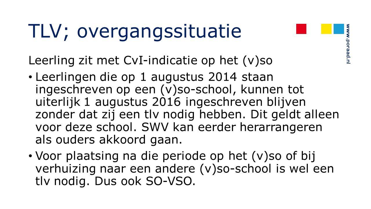 www.poraad.nl TLV; overgangssituatie Leerling zit met CvI-indicatie op het (v)so Leerlingen die op 1 augustus 2014 staan ingeschreven op een (v)so-school, kunnen tot uiterlijk 1 augustus 2016 ingeschreven blijven zonder dat zij een tlv nodig hebben.