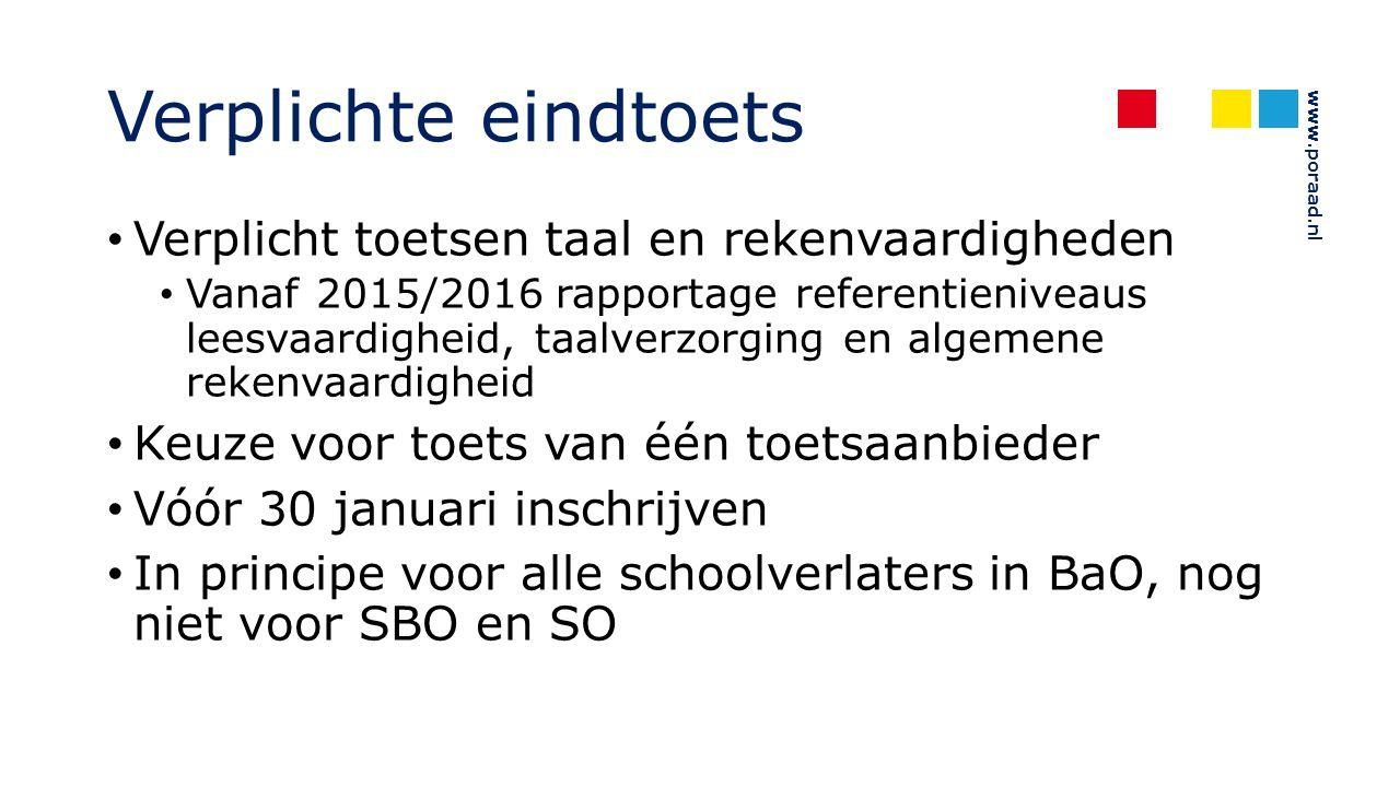 www.poraad.nl Verplichte eindtoets Verplicht toetsen taal en rekenvaardigheden Vanaf 2015/2016 rapportage referentieniveaus leesvaardigheid, taalverzorging en algemene rekenvaardigheid Keuze voor toets van één toetsaanbieder Vóór 30 januari inschrijven In principe voor alle schoolverlaters in BaO, nog niet voor SBO en SO