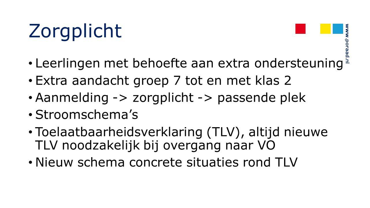 www.poraad.nl Zorgplicht Leerlingen met behoefte aan extra ondersteuning Extra aandacht groep 7 tot en met klas 2 Aanmelding -> zorgplicht -> passende plek Stroomschema's Toelaatbaarheidsverklaring (TLV), altijd nieuwe TLV noodzakelijk bij overgang naar VO Nieuw schema concrete situaties rond TLV