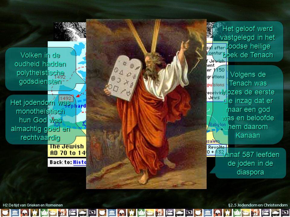 H2 De tijd van Grieken en Romeinen §2.5 Jodendom en Christendom Volken in de oudheid hadden polytheïstische godsdiensten Het jodendom was monotheïstisch hun God was almachtig goed en rechtvaardig Het geloof werd vastgelegd in het Joodse heilige boek de Tenach Volgens de Tenach was Mozes de eerste die inzag dat er maar een god was en beloofde hem daarom Kanaän Vanaf 587 leefden de joden in de diaspora