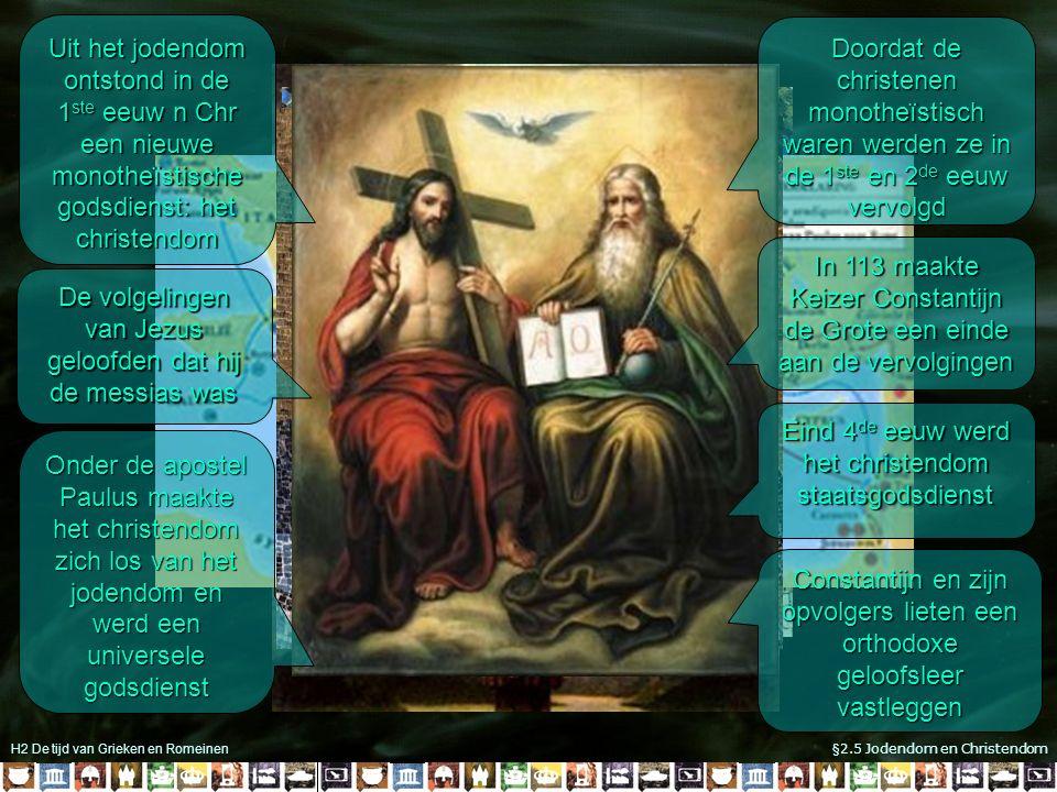 H2 De tijd van Grieken en Romeinen §2.5 Jodendom en Christendom Messias zou het rijk van koning Davis herstellen Verzet tegen de Romeinse overheersing Uit het jodendom ontstond in de 1 ste eeuw n Chr een nieuwe monotheïstische godsdienst: het christendom De volgelingen van Jezus geloofden dat hij de messias was Onder de apostel Paulus maakte het christendom zich los van het jodendom en werd een universele godsdienst Doordat de christenen monotheïstisch waren werden ze in de 1 ste en 2 de eeuw vervolgd In 113 maakte Keizer Constantijn de Grote een einde aan de vervolgingen Eind 4 de eeuw werd het christendom staatsgodsdienst Constantijn en zijn opvolgers lieten een orthodoxe geloofsleer vastleggen